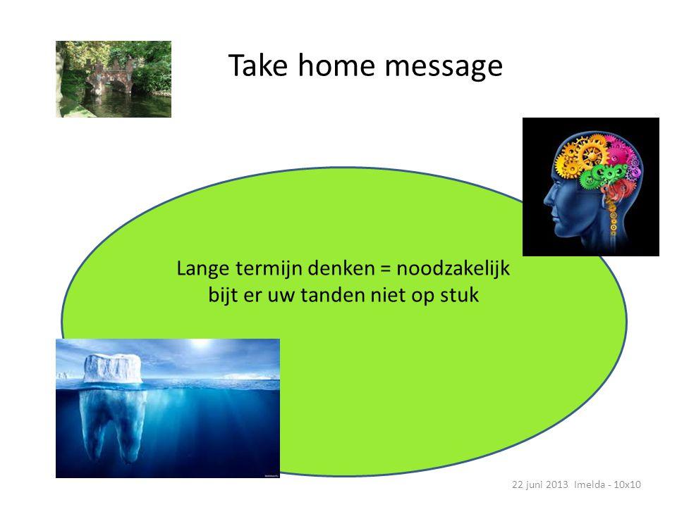 Take home message 22 juni 2013 Imelda - 10x10 Lange termijn denken = noodzakelijk bijt er uw tanden niet op stuk