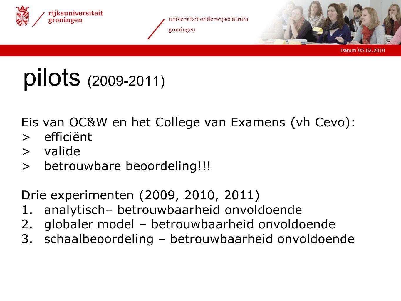 Datum 05.02.2010 universitair onderwijscentrum groningen pilots (2009-2011) Eis van OC&W en het College van Examens (vh Cevo): >efficiënt >valide >betrouwbare beoordeling!!.