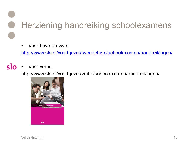 Herziening handreiking schoolexamens •Voor havo en vwo: http://www.slo.nl/voortgezet/tweedefase/schoolexamen/handreikingen/ •Voor vmbo: http://www.slo.nl/voortgezet/vmbo/schoolexamen/handreikingen/ Vul de datum in15