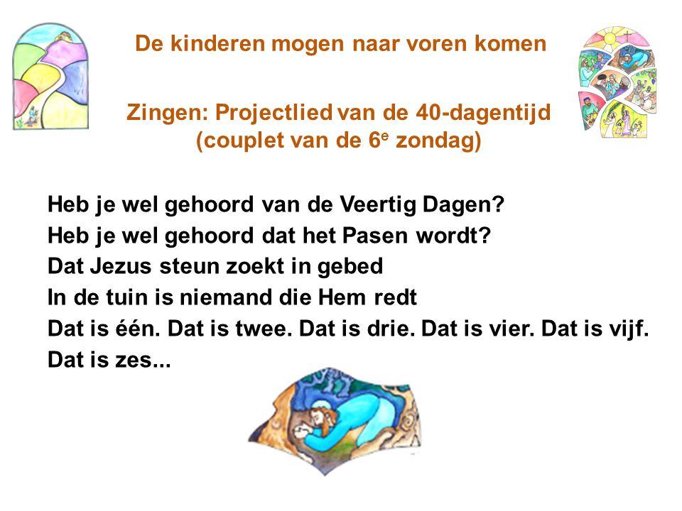 De kinderen mogen naar voren komen Zingen: Projectlied van de 40-dagentijd (couplet van de 6 e zondag) Heb je wel gehoord van de Veertig Dagen? Heb je