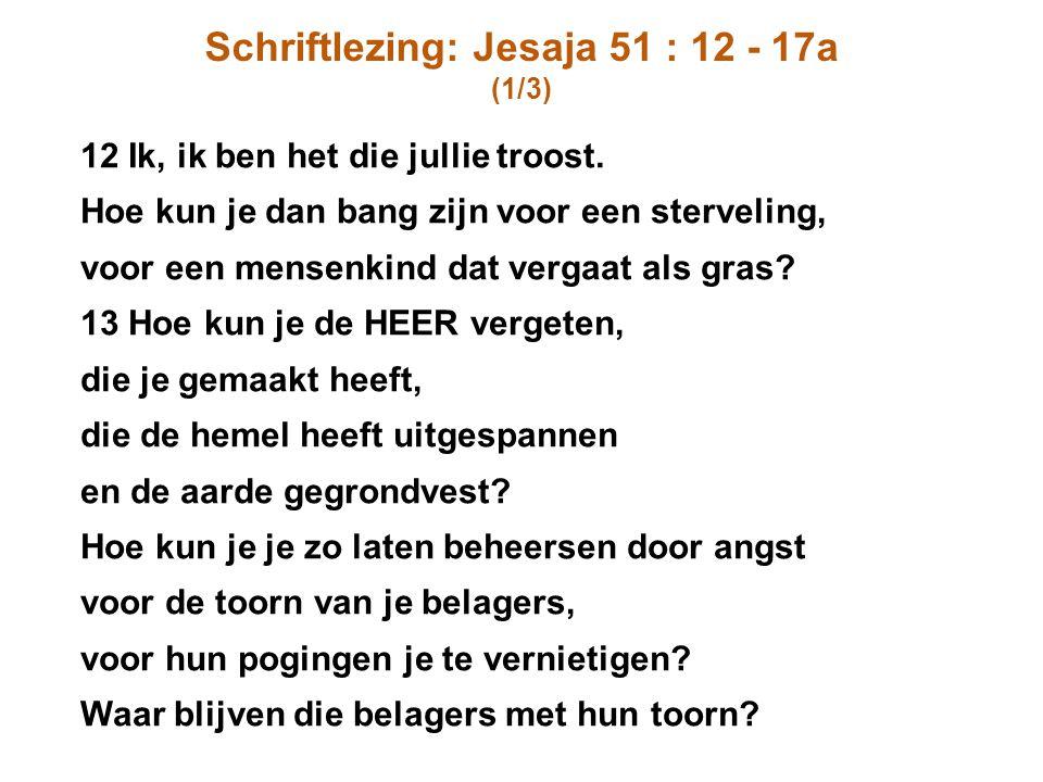Schriftlezing: Jesaja 51 : 12 - 17a (1/3) 12 Ik, ik ben het die jullie troost. Hoe kun je dan bang zijn voor een sterveling, voor een mensenkind dat v