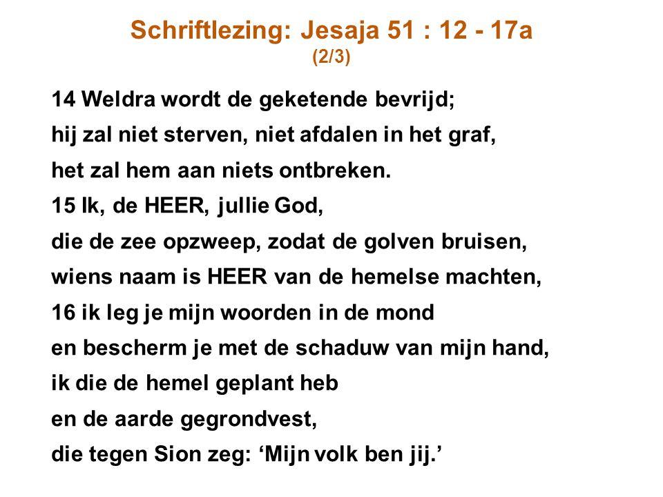 Schriftlezing: Jesaja 51 : 12 - 17a (2/3) 14 Weldra wordt de geketende bevrijd; hij zal niet sterven, niet afdalen in het graf, het zal hem aan niets