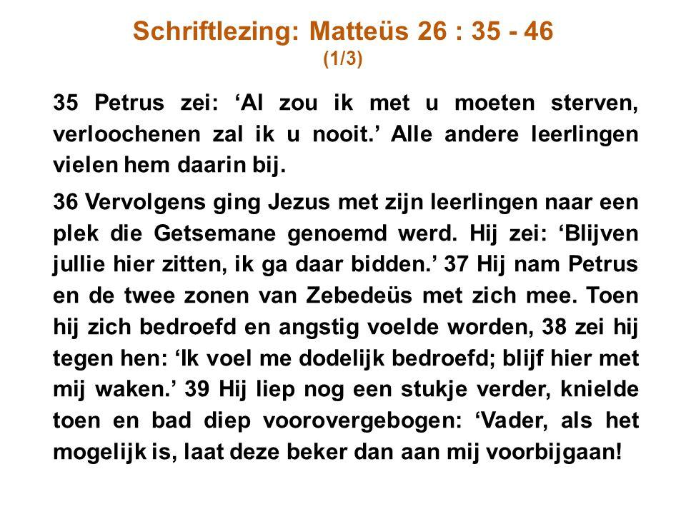 Schriftlezing: Matteüs 26 : 35 - 46 (1/3) 35 Petrus zei: 'Al zou ik met u moeten sterven, verloochenen zal ik u nooit.' Alle andere leerlingen vielen
