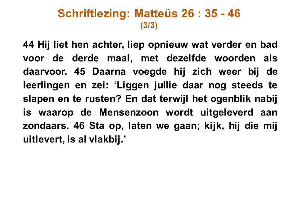 Schriftlezing: Matteüs 26 : 35 - 46 (3/3) 44 Hij liet hen achter, liep opnieuw wat verder en bad voor de derde maal, met dezelfde woorden als daarvoor