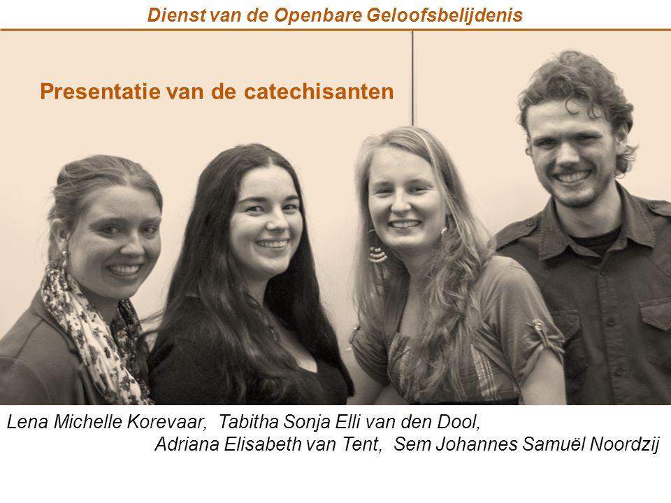 Dienst van de Openbare Geloofsbelijdenis Presentatie van de catechisanten Lena Michelle Korevaar, Tabitha Sonja Elli van den Dool, Adriana Elisabeth v