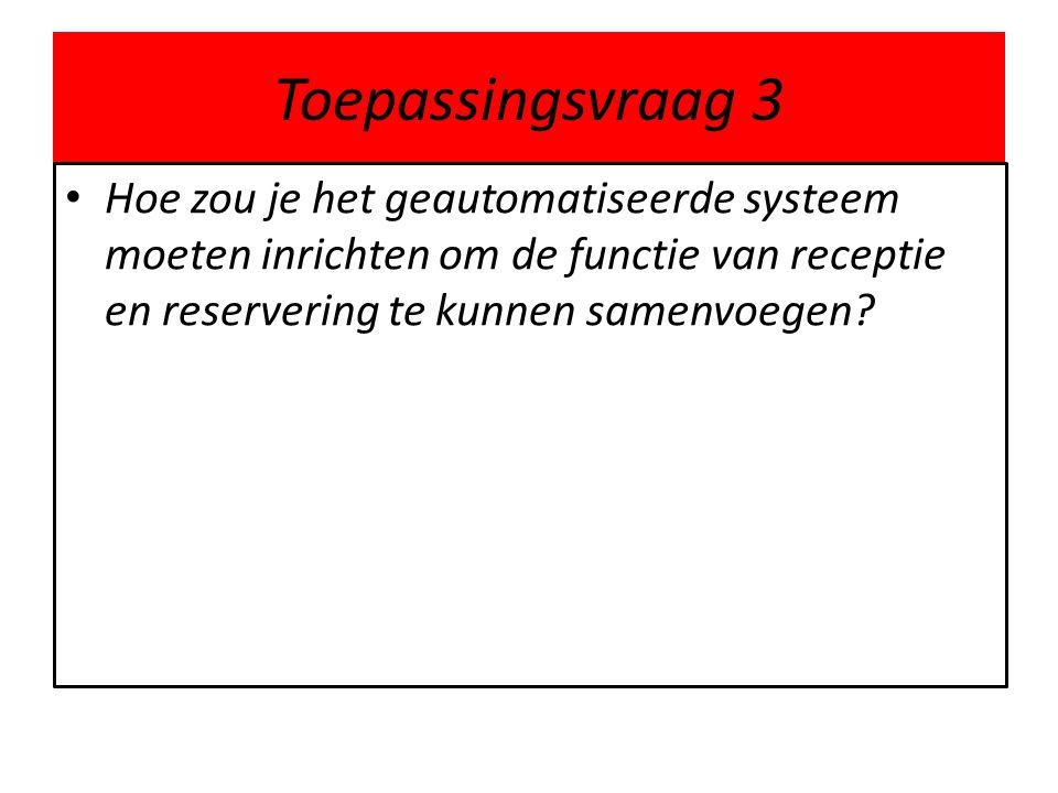 Toepassingsvraag 3 • Hoe zou je het geautomatiseerde systeem moeten inrichten om de functie van receptie en reservering te kunnen samenvoegen?