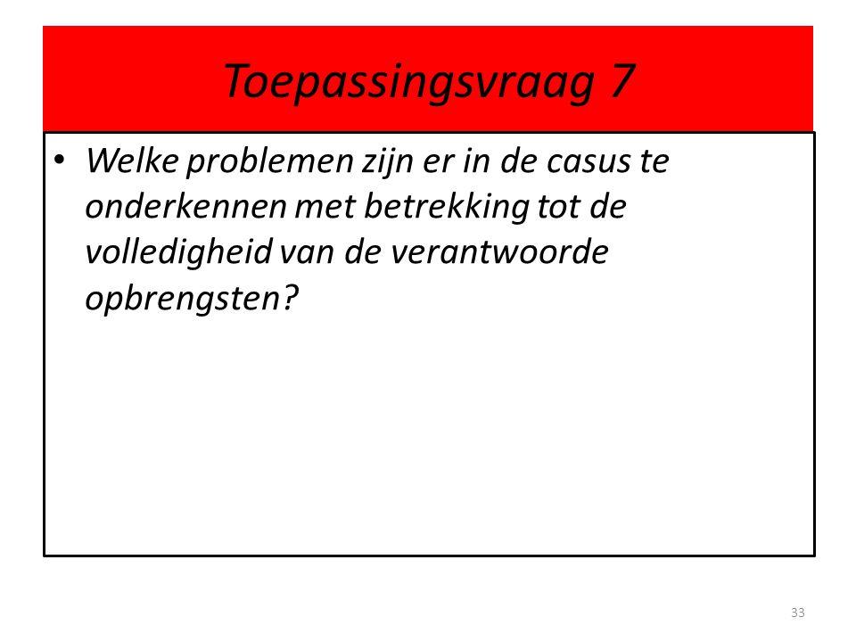 Toepassingsvraag 7 • Welke problemen zijn er in de casus te onderkennen met betrekking tot de volledigheid van de verantwoorde opbrengsten? 33