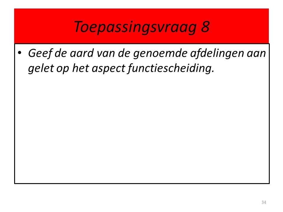 Toepassingsvraag 8 • Geef de aard van de genoemde afdelingen aan gelet op het aspect functiescheiding. 34