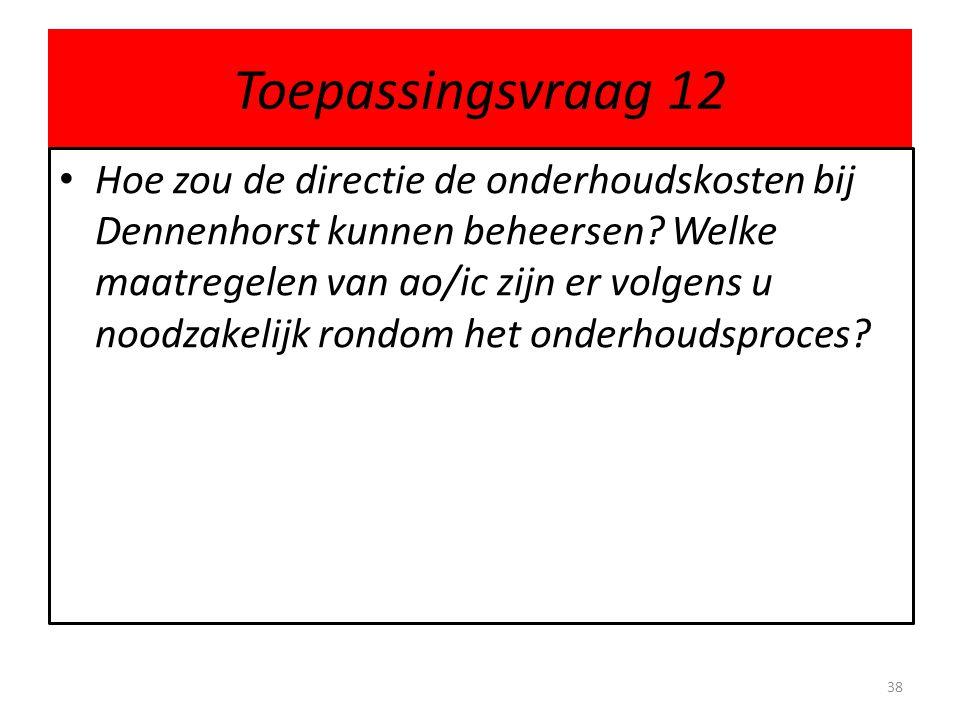 Toepassingsvraag 12 • Hoe zou de directie de onderhoudskosten bij Dennenhorst kunnen beheersen? Welke maatregelen van ao/ic zijn er volgens u noodzake