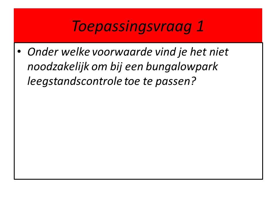 Toepassingsvraag 1 • Onder welke voorwaarde vind je het niet noodzakelijk om bij een bungalowpark leegstandscontrole toe te passen?