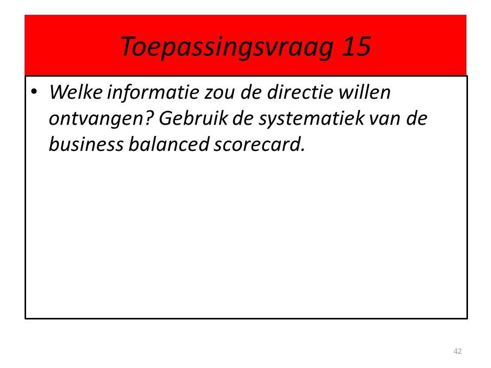 Toepassingsvraag 15 • Welke informatie zou de directie willen ontvangen? Gebruik de systematiek van de business balanced scorecard. 42