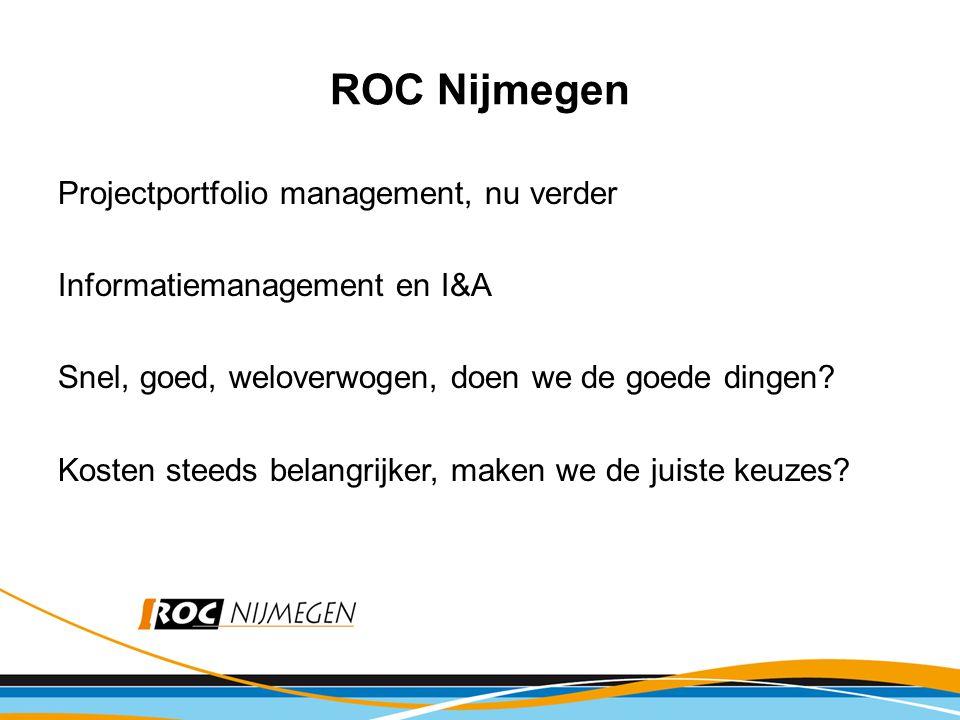 ROC Nijmegen Projectportfolio management, nu verder Informatiemanagement en I&A Snel, goed, weloverwogen, doen we de goede dingen.