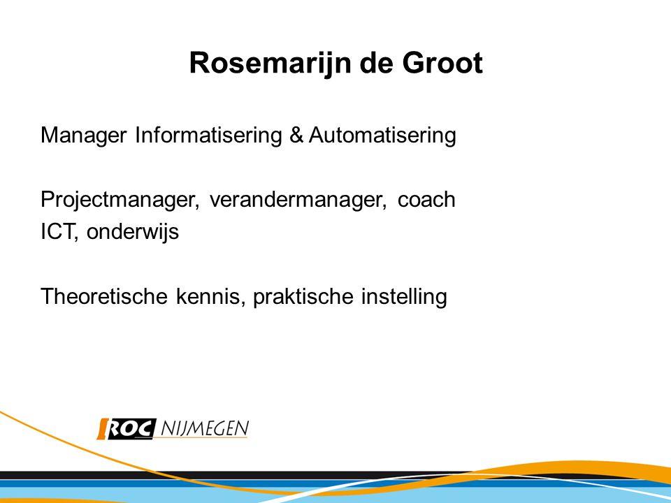 Rosemarijn de Groot Manager Informatisering & Automatisering Projectmanager, verandermanager, coach ICT, onderwijs Theoretische kennis, praktische instelling