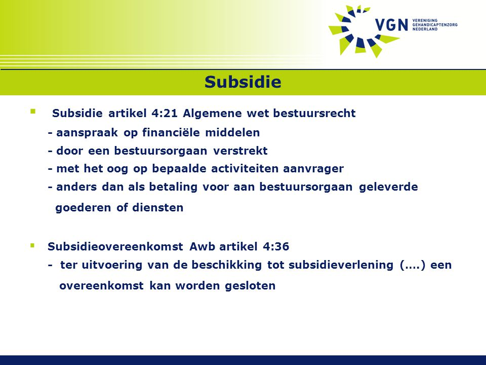 Subsidie  Subsidie artikel 4:21 Algemene wet bestuursrecht - aanspraak op financiële middelen - door een bestuursorgaan verstrekt - met het oog op bepaalde activiteiten aanvrager - anders dan als betaling voor aan bestuursorgaan geleverde goederen of diensten  Subsidieovereenkomst Awb artikel 4:36 - ter uitvoering van de beschikking tot subsidieverlening (….) een overeenkomst kan worden gesloten