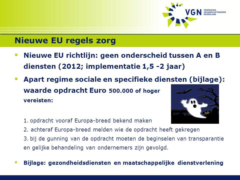 Nieuwe EU regels zorg  Nieuwe EU richtlijn: geen onderscheid tussen A en B diensten (2012; implementatie 1,5 -2 jaar)  Apart regime sociale en specifieke diensten (bijlage): waarde opdracht Euro 500.000 of hoger vereisten: 1.