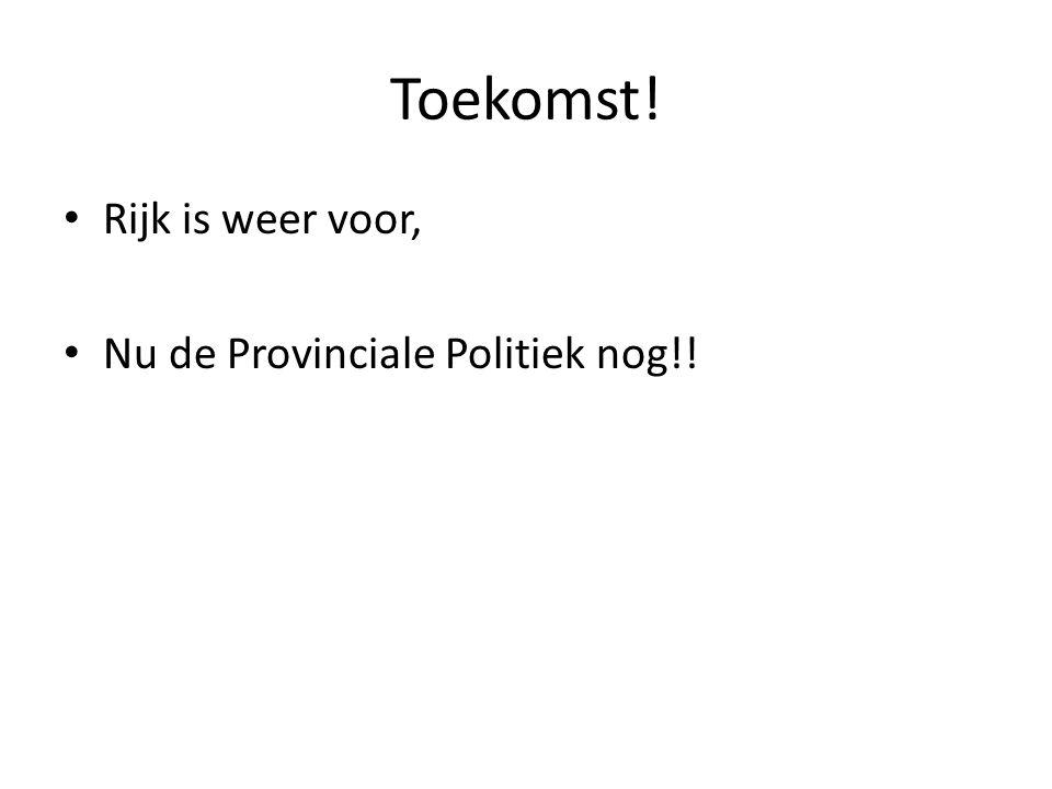 Toekomst! • Rijk is weer voor, • Nu de Provinciale Politiek nog!!