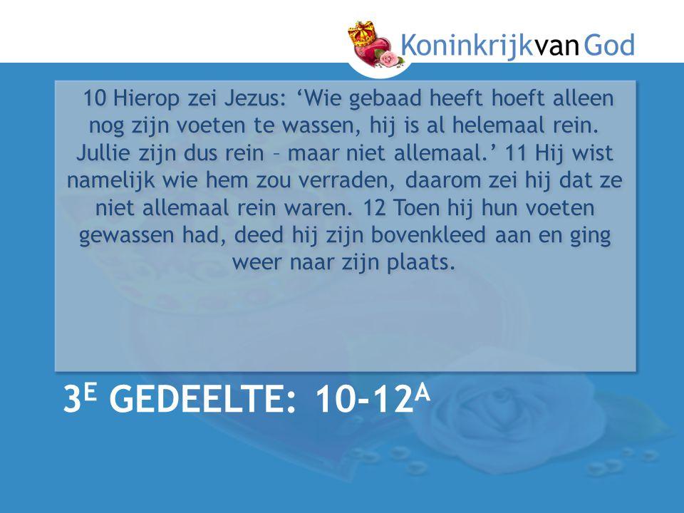 3 E GEDEELTE: 10-12 A 10 Hierop zei Jezus: 'Wie gebaad heeft hoeft alleen nog zijn voeten te wassen, hij is al helemaal rein. Jullie zijn dus rein – m