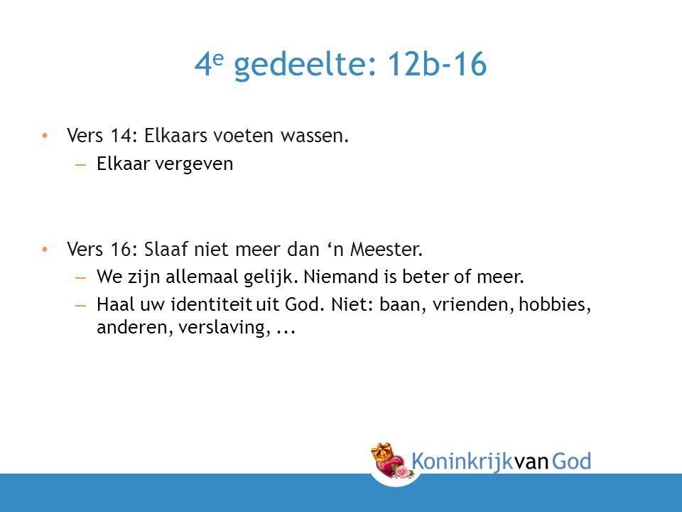 4 e gedeelte: 12b-16 • Vers 14: Elkaars voeten wassen. – Elkaar vergeven • Vers 16: Slaaf niet meer dan 'n Meester. – We zijn allemaal gelijk. Niemand