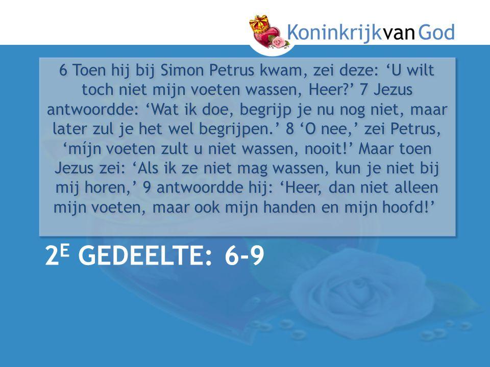 2 E GEDEELTE: 6-9 6 Toen hij bij Simon Petrus kwam, zei deze: 'U wilt toch niet mijn voeten wassen, Heer?' 7 Jezus antwoordde: 'Wat ik doe, begrijp je