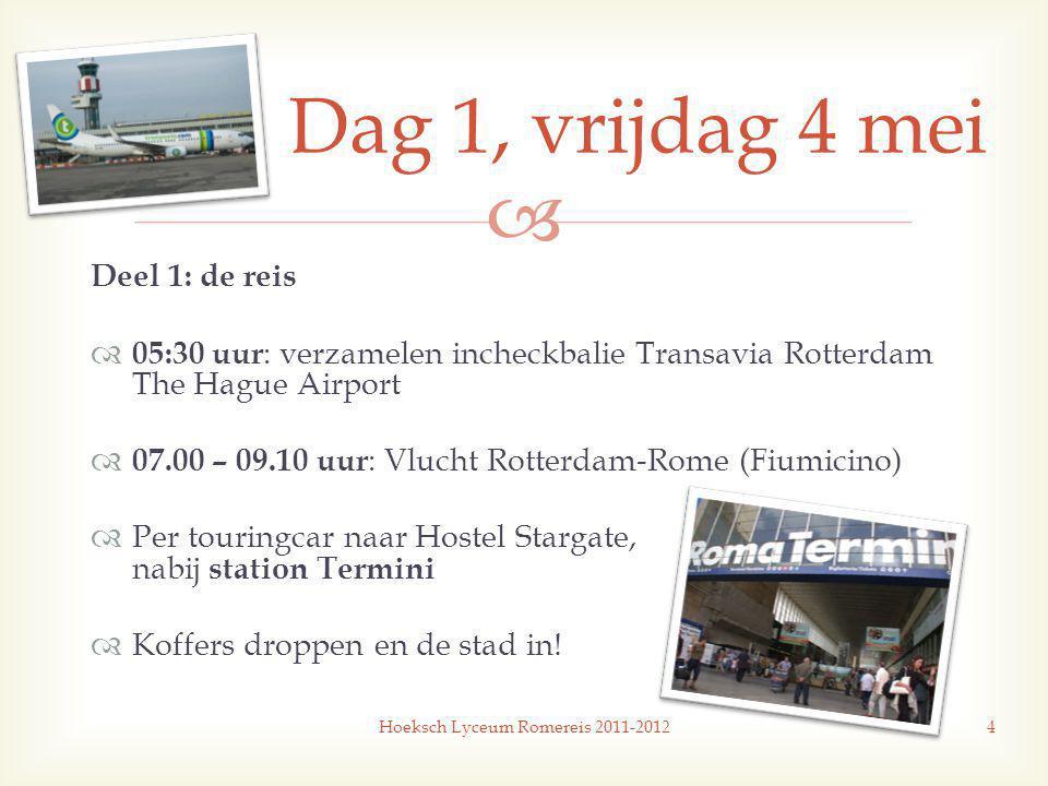  Deel 1: de reis  05:30 uur : verzamelen incheckbalie Transavia Rotterdam The Hague Airport  07.00 – 09.10 uur : Vlucht Rotterdam-Rome (Fiumicino)  Per touringcar naar Hostel Stargate, nabij station Termini  Koffers droppen en de stad in.
