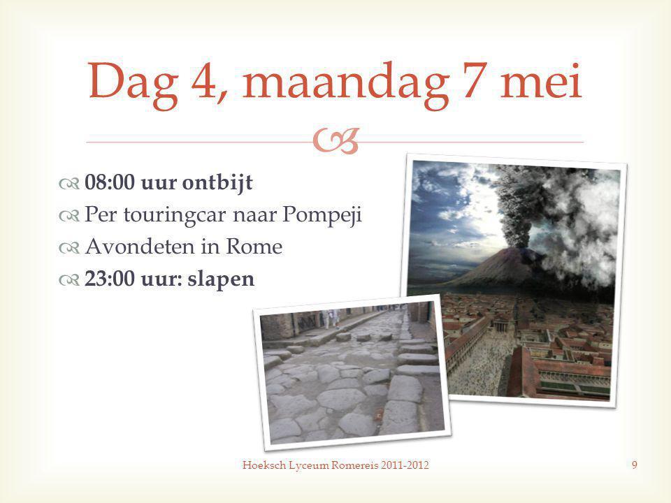   08:00 uur ontbijt  Per touringcar naar Pompeji  Avondeten in Rome  23:00 uur: slapen Hoeksch Lyceum Romereis 2011-20129 Dag 4, maandag 7 mei
