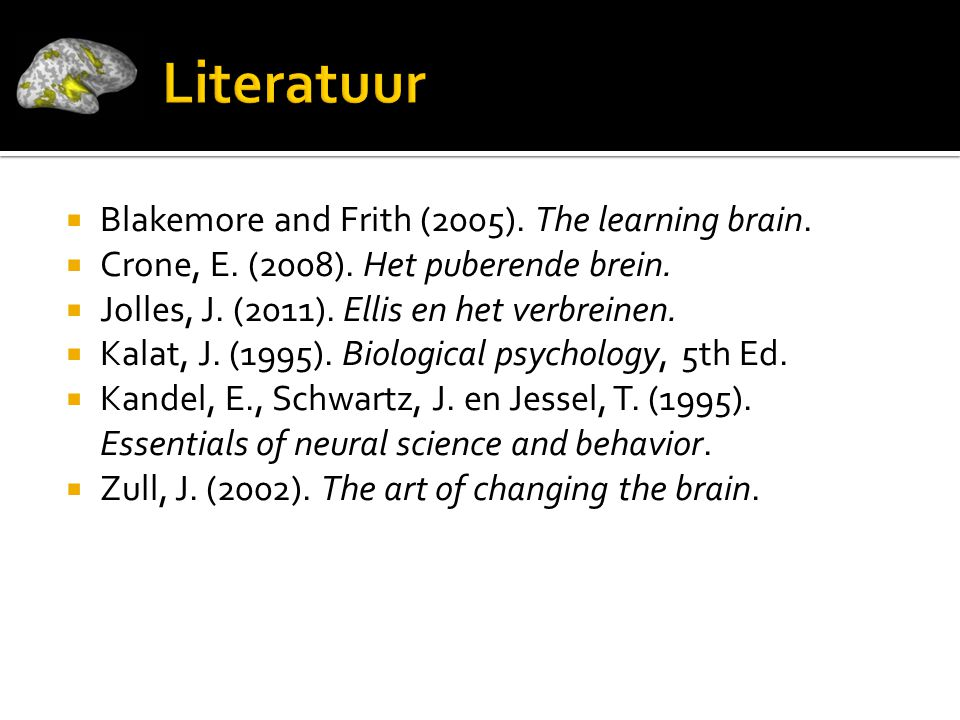  Blakemore and Frith (2005). The learning brain.  Crone, E. (2008). Het puberende brein.  Jolles, J. (2011). Ellis en het verbreinen.  Kalat, J. (
