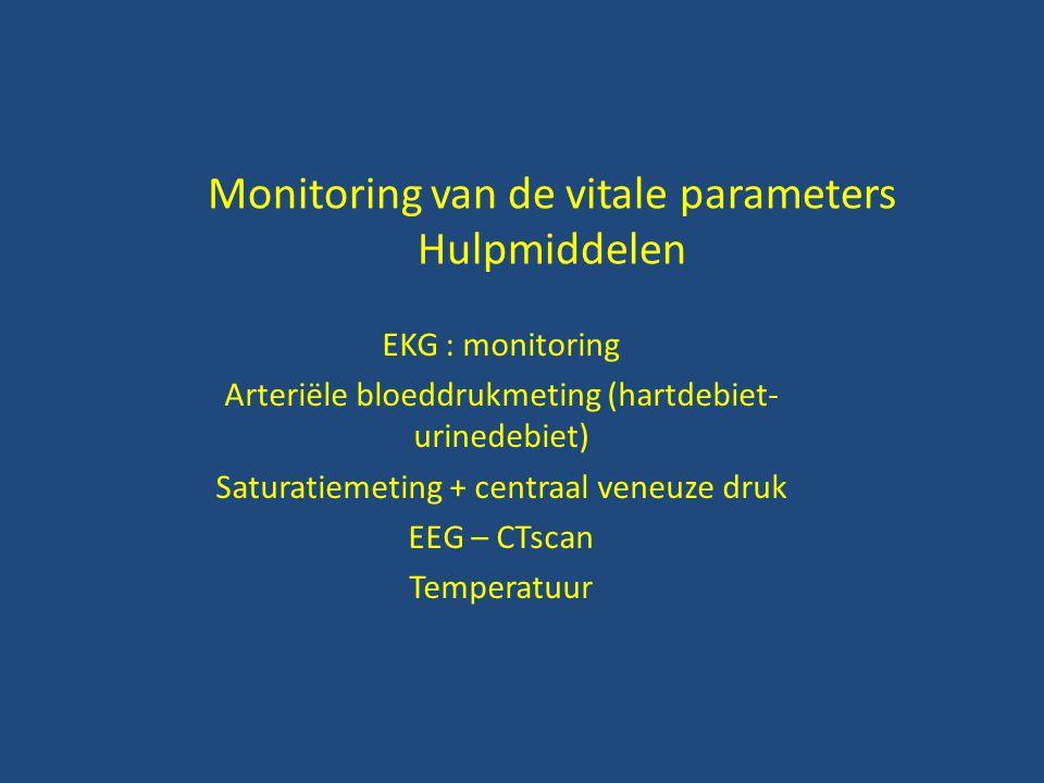 Monitoring van de vitale parameters Hulpmiddelen EKG : monitoring Arteriële bloeddrukmeting (hartdebiet- urinedebiet) Saturatiemeting + centraal veneuze druk EEG – CTscan Temperatuur