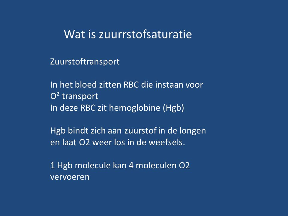 Wat is zuurrstofsaturatie Zuurstoftransport In het bloed zitten RBC die instaan voor O² transport In deze RBC zit hemoglobine (Hgb) Hgb bindt zich aan zuurstof in de longen en laat O2 weer los in de weefsels.