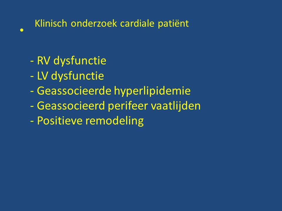 Klinisch onderzoek cardiale patiënt • - RV dysfunctie - LV dysfunctie - Geassocieerde hyperlipidemie - Geassocieerd perifeer vaatlijden - Positieve remodeling