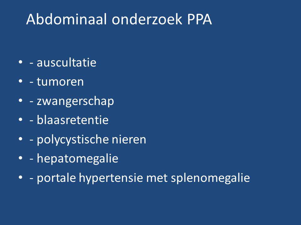Abdominaal onderzoek PPA • - auscultatie • - tumoren • - zwangerschap • - blaasretentie • - polycystische nieren • - hepatomegalie • - portale hypertensie met splenomegalie