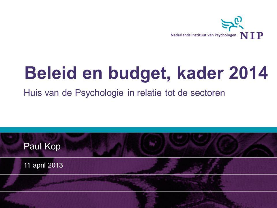 Beleid en budget, kader 2014 Huis van de Psychologie in relatie tot de sectoren Paul Kop 11 april 2013