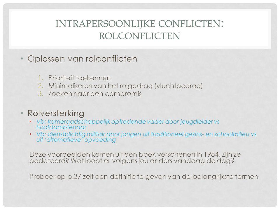 INTRAPERSOONLIJKE CONFLICTEN : ROLCONFLICTEN • Oplossen van rolconflicten 1.Prioriteit toekennen 2.Minimaliseren van het rolgedrag (vluchtgedrag) 3.Zo