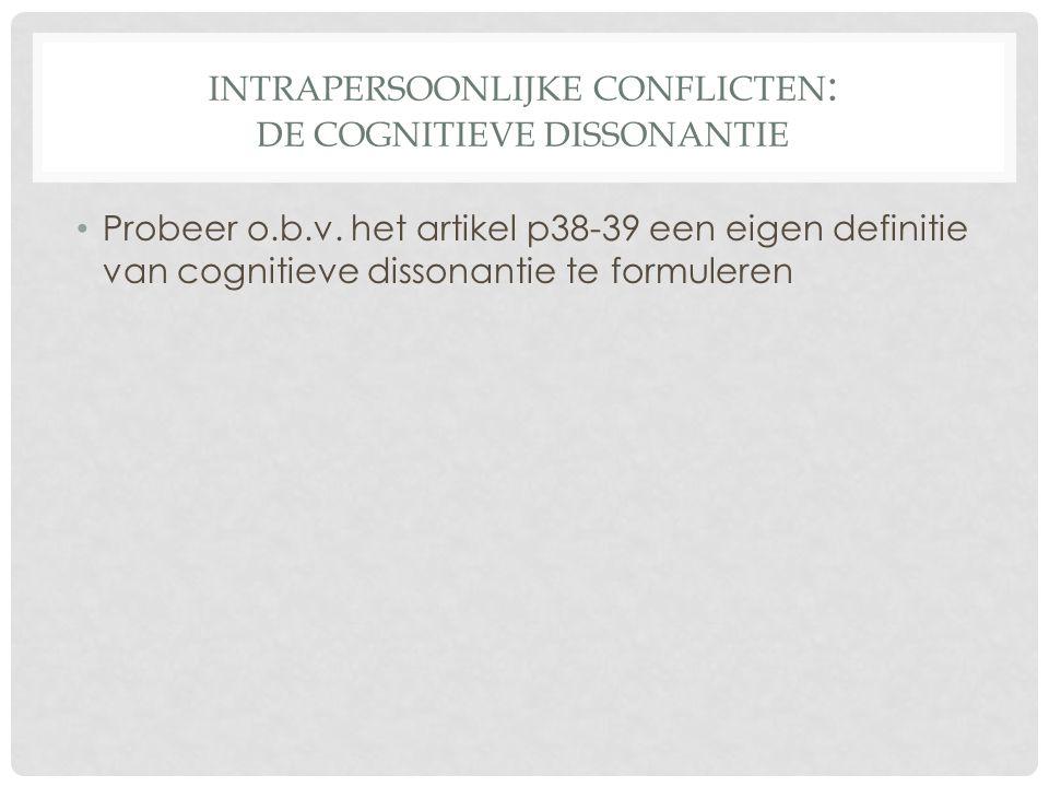 INTRAPERSOONLIJKE CONFLICTEN : DE COGNITIEVE DISSONANTIE • Cognitieve dissonantie • Cognitieve dissonantie is het ongemakkelijke gevoel dat we hebben als iets wat we geloven of hopen wordt tegengesproken door de feiten, of als ons gedrag niet overeenkomt met het positieve beeld dat we van onszelf hebben.