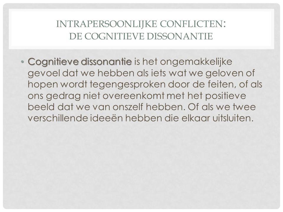 INTRAPERSOONLIJKE CONFLICTEN : DE COGNITIEVE DISSONANTIE • Cognitieve dissonantie • Cognitieve dissonantie is het ongemakkelijke gevoel dat we hebben
