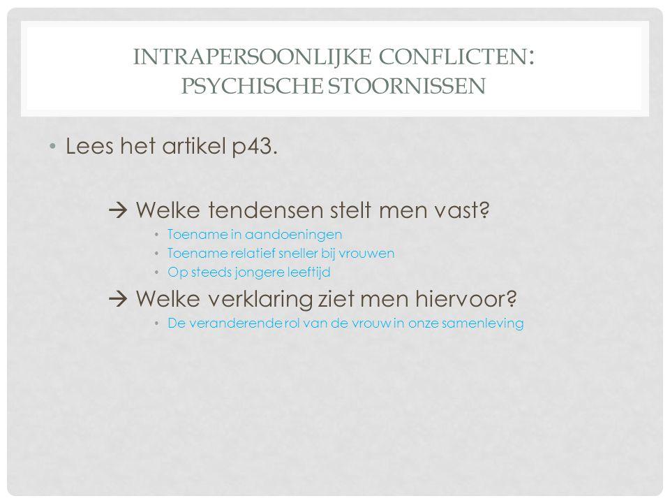 INTRAPERSOONLIJKE CONFLICTEN : PSYCHISCHE STOORNISSEN • Lees het artikel p43.  Welke tendensen stelt men vast? • Toename in aandoeningen • Toename re