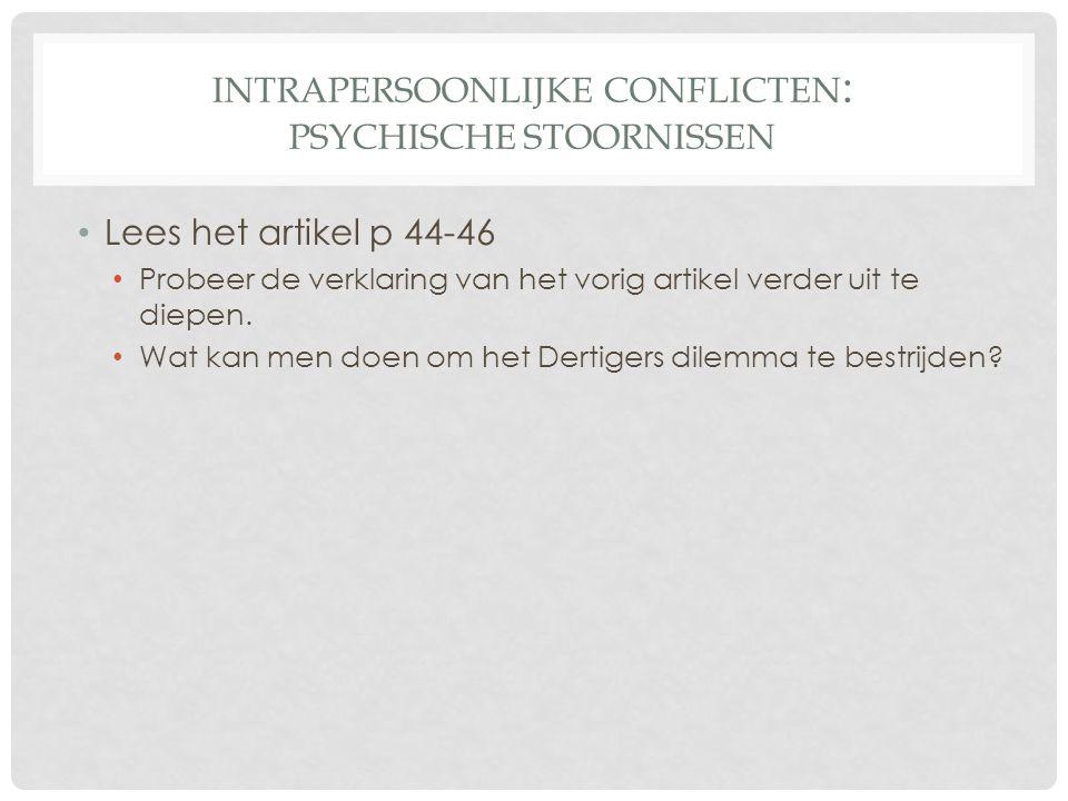 INTRAPERSOONLIJKE CONFLICTEN : PSYCHISCHE STOORNISSEN • Lees het artikel p 44-46 • Probeer de verklaring van het vorig artikel verder uit te diepen. •