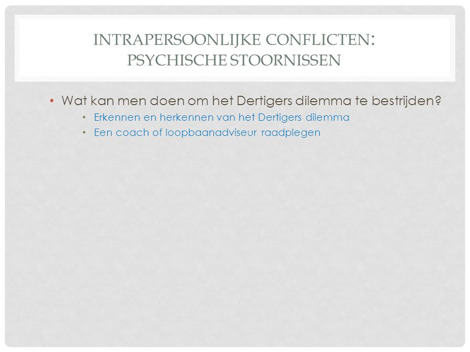 INTRAPERSOONLIJKE CONFLICTEN : PSYCHISCHE STOORNISSEN • Wat kan men doen om het Dertigers dilemma te bestrijden? • Erkennen en herkennen van het Derti