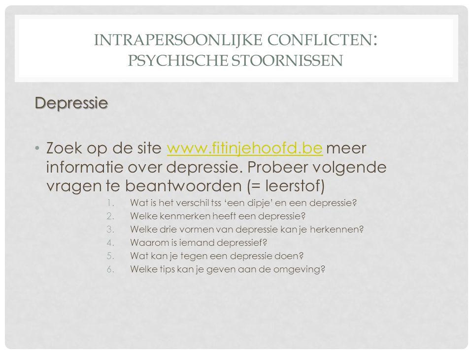 INTRAPERSOONLIJKE CONFLICTEN : PSYCHISCHE STOORNISSEN Depressie • Zoek op de site www.fitinjehoofd.be meer informatie over depressie. Probeer volgende