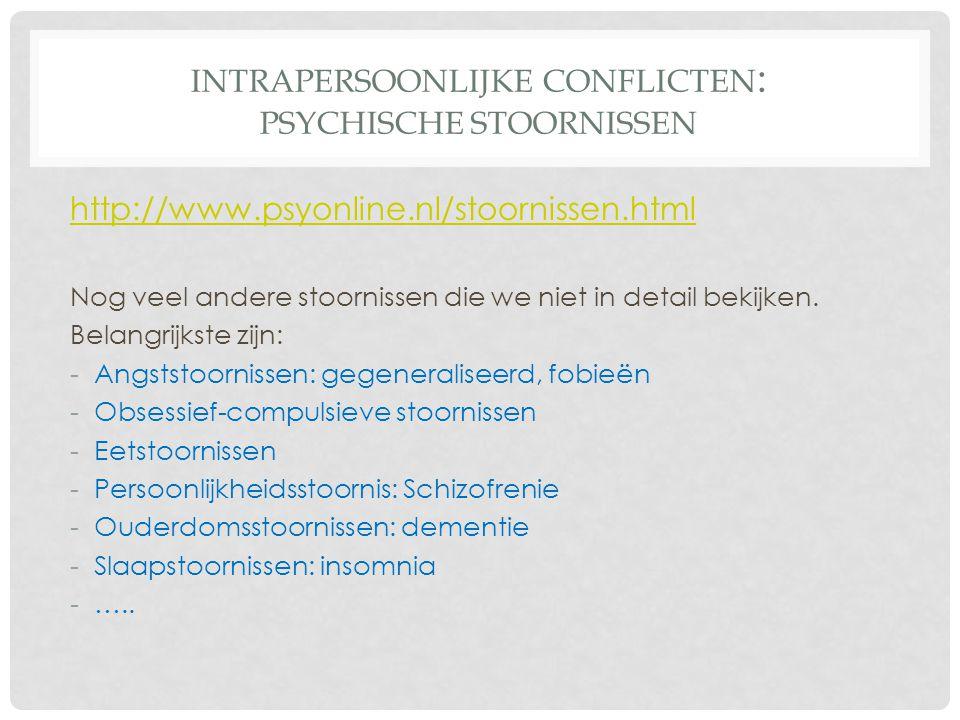 INTRAPERSOONLIJKE CONFLICTEN : PSYCHISCHE STOORNISSEN http://www.psyonline.nl/stoornissen.html Nog veel andere stoornissen die we niet in detail bekij