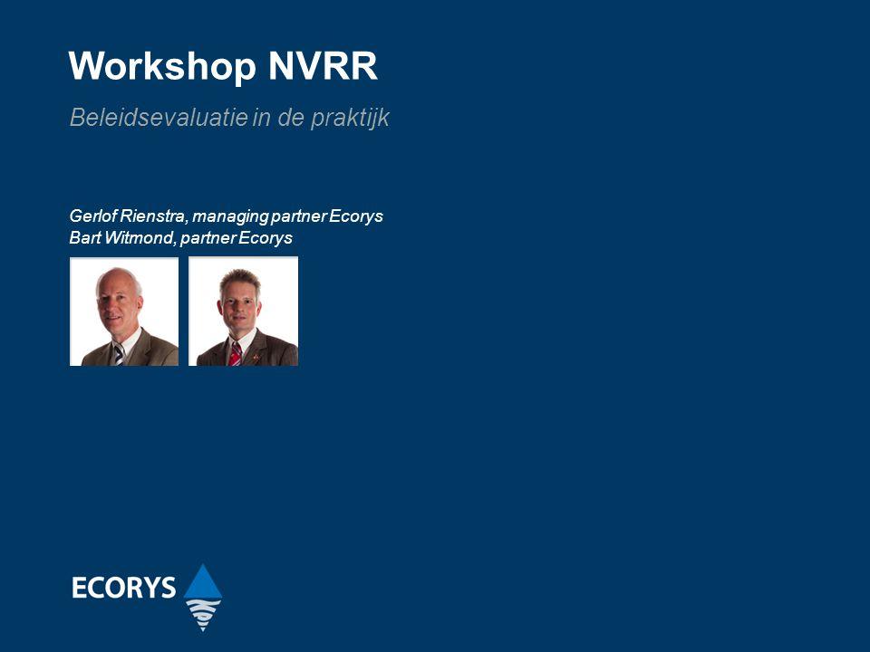 Workshop NVRR Beleidsevaluatie in de praktijk Gerlof Rienstra, managing partner Ecorys Bart Witmond, partner Ecorys