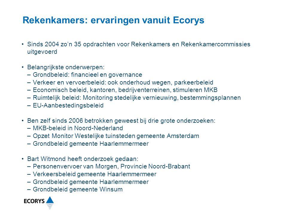 •Sinds 2004 zo'n 35 opdrachten voor Rekenkamers en Rekenkamercommissies uitgevoerd •Belangrijkste onderwerpen: –Grondbeleid: financieel en governance –Verkeer en vervoerbeleid: ook onderhoud wegen, parkeerbeleid –Economisch beleid, kantoren, bedrijventerreinen, stimuleren MKB –Ruimtelijk beleid: Monitoring stedelijke vernieuwing, bestemmingsplannen –EU-Aanbestedingsbeleid •Ben zelf sinds 2006 betrokken geweest bij drie grote onderzoeken: –MKB-beleid in Noord-Nederland –Opzet Monitor Westelijke tuinsteden gemeente Amsterdam –Grondbeleid gemeente Haarlemmermeer •Bart Witmond heeft onderzoek gedaan: –Personenvervoer van Morgen, Provincie Noord-Brabant –Verkeersbeleid gemeente Haarlemmermeer –Grondbeleid gemeente Haarlemmermeer –Grondbeleid gemeente Winsum Rekenkamers: ervaringen vanuit Ecorys