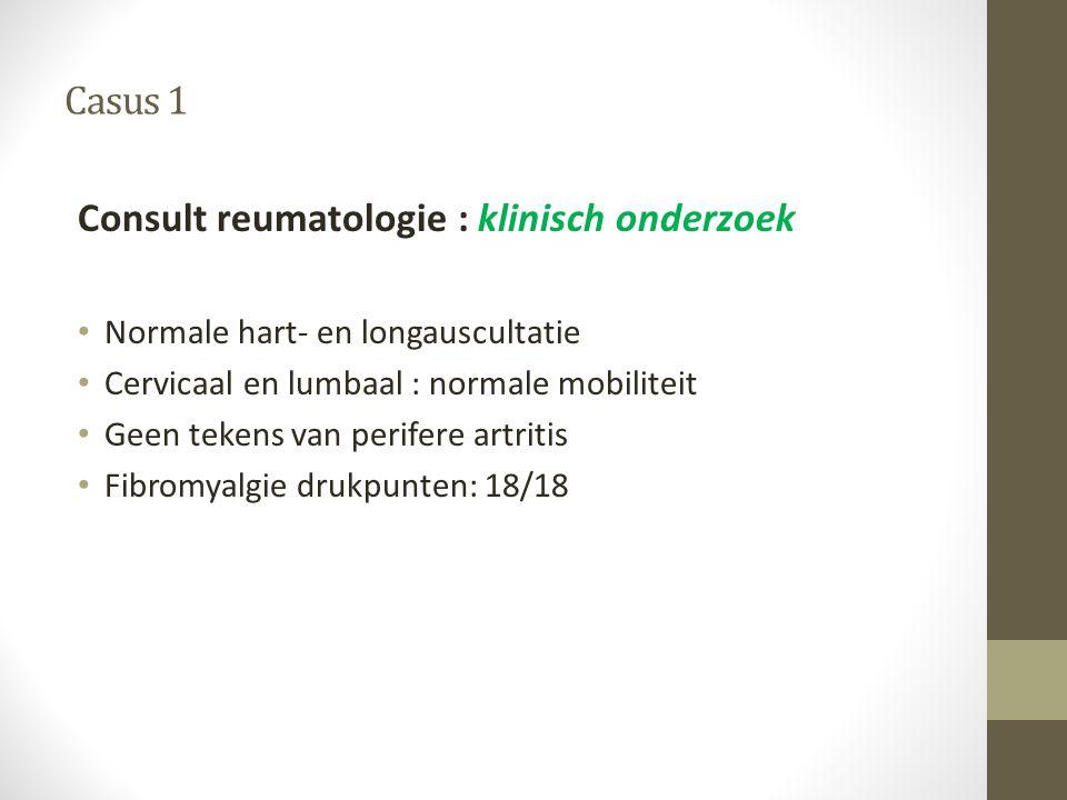Casus 1 Consult reumatologie : klinisch onderzoek • Normale hart- en longauscultatie • Cervicaal en lumbaal : normale mobiliteit • Geen tekens van per