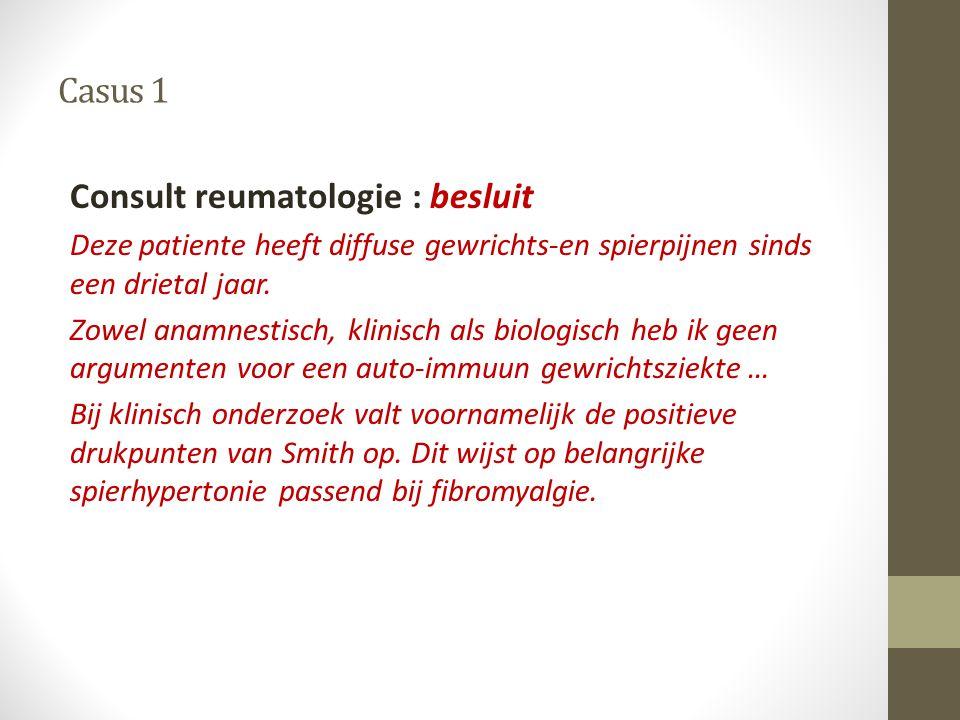 Casus 1 Consult reumatologie : besluit Deze patiente heeft diffuse gewrichts-en spierpijnen sinds een drietal jaar. Zowel anamnestisch, klinisch als b