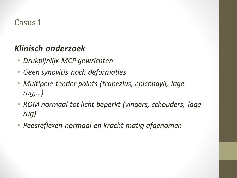 Casus 1 Klinisch onderzoek • Drukpijnlijk MCP gewrichten • Geen synovitis noch deformaties • Multipele tender points (trapezius, epicondyli, lage rug,