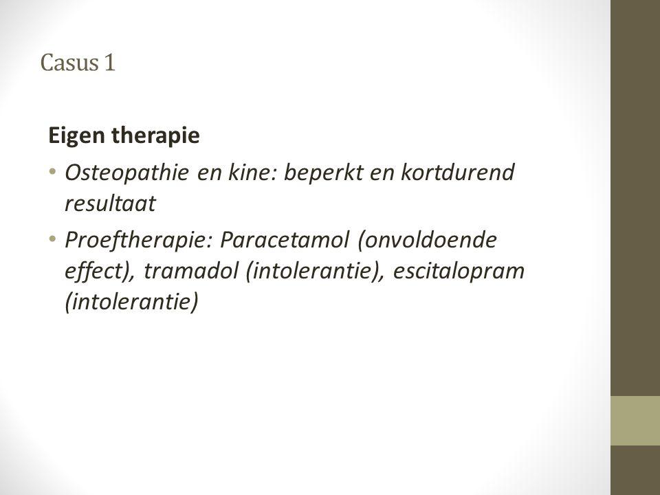 Casus 1 Eigen therapie • Osteopathie en kine: beperkt en kortdurend resultaat • Proeftherapie: Paracetamol (onvoldoende effect), tramadol (intoleranti