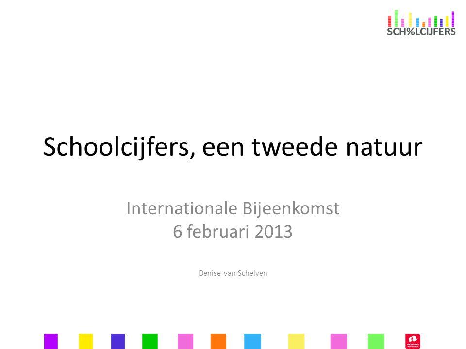 Schoolcijfers, een tweede natuur Internationale Bijeenkomst 6 februari 2013 Denise van Schelven