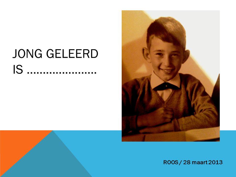 JONG GELEERD IS …………………. ROOS / 28 maart 2013