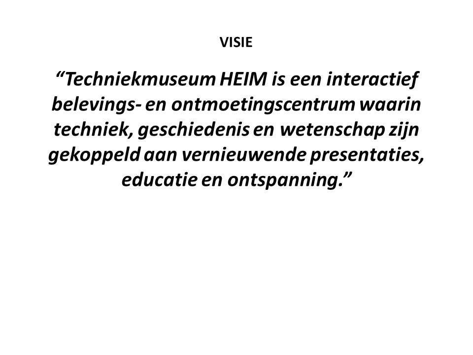 VISIE Techniekmuseum HEIM is een interactief belevings- en ontmoetingscentrum waarin techniek, geschiedenis en wetenschap zijn gekoppeld aan vernieuwende presentaties, educatie en ontspanning.