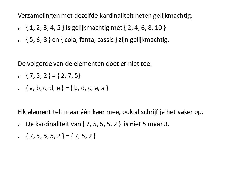 Verzamelingen met dezelfde kardinaliteit heten gelijkmachtig. ● { 1, 2, 3, 4, 5 } is gelijkmachtig met { 2, 4, 6, 8, 10 } ● { 5, 6, 8 } en { cola, fan