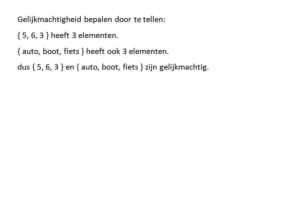 Gelijkmachtigheid bepalen door te tellen: { 5, 6, 3 } heeft 3 elementen. { auto, boot, fiets } heeft ook 3 elementen. dus { 5, 6, 3 } en { auto, boot,